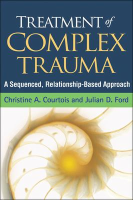 Treatment of Complex Trauma : A Sequenced, Relationship-Based Approach