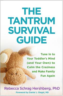 The Tantrum Survival Guide : Tune In to Your Toddler's Mind (and Your Own) to Calm the Craziness and Make Family Fun Again