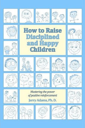 How to Raise Disciplined and Happy Children: Mastering the Power of Positive Reinforcement