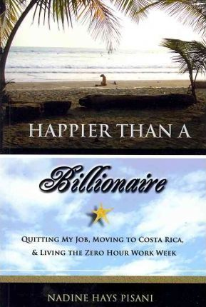 Happier Than a Billionaire : Quitting My Job, Moving to Costa Rica, and Living the Zero Hour Work Week