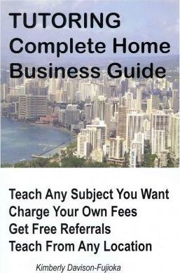 Tutoring: Complete Home Business Guide: Tutor at Home, Set Your Own Fees, Set Your Own Schedule, Earn More Tutoring Online, Tutor to International People