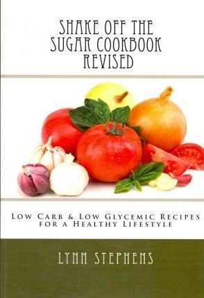 Shake Off the Sugar Cookbook, Revised : Low Carb & Low Glycemic Recipes for a Healthy Lifestyle