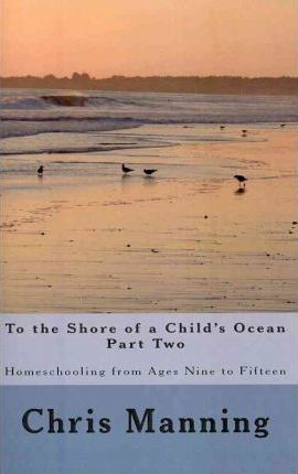 To the Shore of a Child's Ocean, Part Two: Homeschooling from Ages Nine to Fifteen