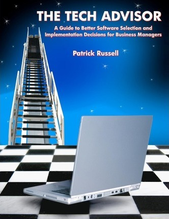 The Tech Advisor: A Guide to Better Software Selection and Implementation Decisions for Business Managers