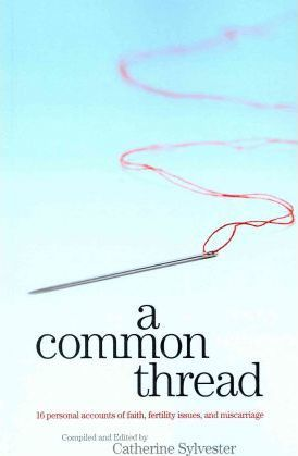 A Common Thread  16 Personal Accounts of Faith, Fertility Issues, and Miscarriage