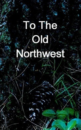 To The Old Northwest Cover Image