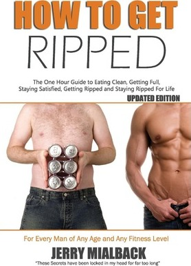 How to Get Ripped : The One Hour Guide to Eating Clean, Getting Full, Staying Full, Getting Ripped and Staying Ripped for Life