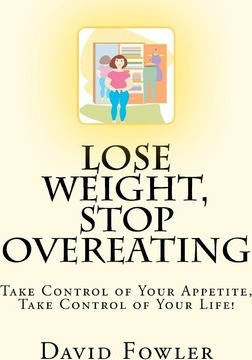 Lose Weight, Stop Overeating : Take Control of Your Appetite, Take Control of Your Life! – David Fowler