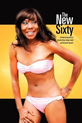 The New Sixty : The Natural Approach to a Beautiful Body, Radiant Health and Alternative Therapies