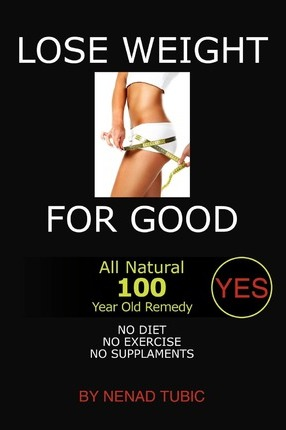 Lose Weight for Good : All Natural 100 Year Old Remedy – Nenad Tubic