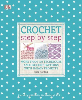 Crochet Step by Step : More Than 100 Techniques and Crochet Patterns with 20 Easy Projects