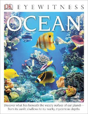 DK Eyewitness Books: Ocean : Discover What Lies Beneath the Watery Surface of Our Planet from Its Sunlit Shal