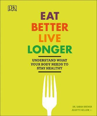 Eat Better, Live Longer : Understand What Your Body Needs to Stay Healthy