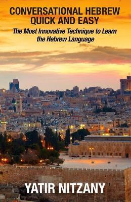 Conversational Hebrew Quick and Easy : The Most Innovative and Revolutionary Technique to Learn the Hebrew Language. for Beginners, Intermediate, and Advanced Speakers