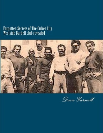 Forgotten Secrets of the Culver City Westside Barbell Club Revealed : Featuring the Entire Original Westside Barbell Crew, the Wild Bunch of West Virginia and the Men Who Trained with Them – MR Dave Yarnell