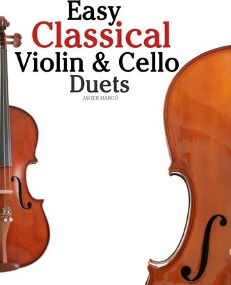 Easy Classical Violin & Cello Duets : Featuring Music of Bach, Mozart, Beethoven, Strauss and Other Composers.