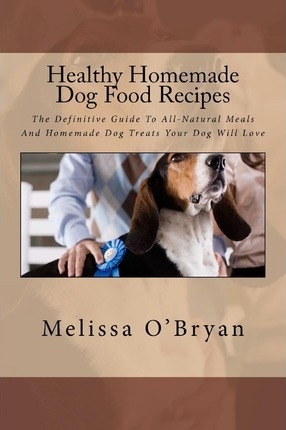 Healthy homemade dog food recipes melissa obryan 9781466320451 healthy homemade dog food recipes the definitive guide to all natural meals and homemade dog treats your dog will love forumfinder Image collections