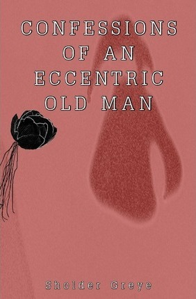 Confessions of an Eccentric Old Man