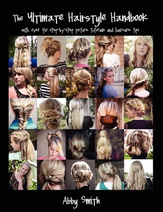 The Ultimate Hairstyle Handbook : With Over 40 Step-By-Step Picture Tutorials and Haircare Tips
