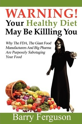 Warning! Your Healthy Diet May Be Killing You : Why the FDA, the Giant Food Manufacturers and Big Pharma Are Purposely Sabotaging Your Food – Barry Ferguson