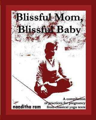 Blissful Mom, Blissful Baby : A Compilation of Practices for Pregnancy, from Classical Yoga Texts. – Nanditha Ram