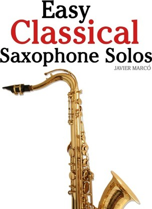 Easy Classical Saxophone Solos  For Alto, Baritone, Tenor & Soprano Saxophone Player. Featuring Music of Mozart, Handel, Strauss, Grieg and Other Composers