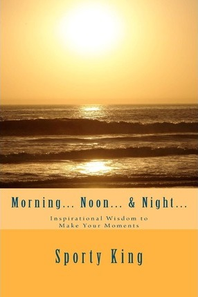 Morning... Noon... & Night...  Inspirational Wisdom to Make Your Moments