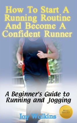 How to Start a Running Routine and Become a Confident Runner  A Beginner's Guide to Running and Jogging