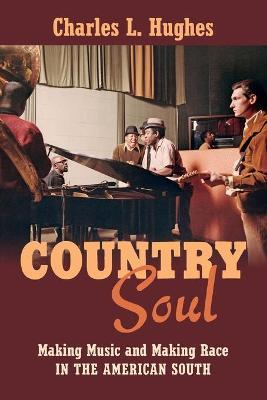 Country Soul : Making Music and Making Race in the American South