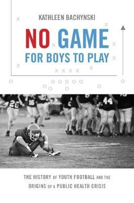 No Game for Boys to Play  The History of Youth Football and the Origins of a Public Health Crisis