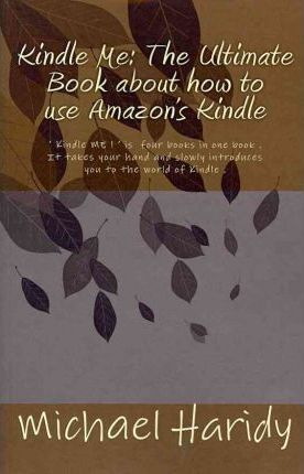 Thebridgelondon-ils.co.uk Kindle Me : The Ultimate Book about How to Use Amazon's Kindle: ' Kindle Me ! ' Is Four Books in One Book . It Takes Your Hand and Slowly Introduces You to the World of Kindle . You Can Use Your Kindle in More Ways Than Just an Ereader. It Has Many Hidden