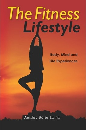 The Fitness Lifestyle : Body, Mind and Life Experiences