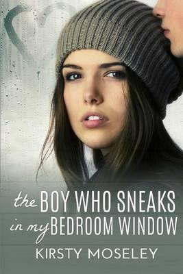The Boy Who Sneaks In My Bedroom Window Kirsty Moseley 9781469984018