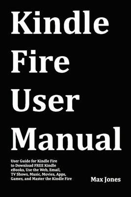 Kindle Fire User Manual: User Guide for Kindle Fire to Download Free Kindle eBooks, Use the Web, Email, TV Shows, Music, Movies, Apps, Games, and Master the Kindle Fire