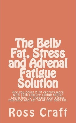 The Belly Fat, Stress and Adrenal Fatigue Solution: Are You Doing 21st Century Work with 19th Century Coping Skills? Learn How to Increase Your Stress Tolerance and Get Rid of That Belly Fat.