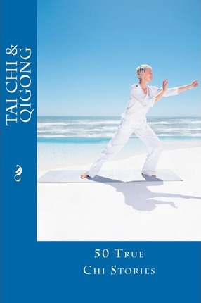 Tai Chi and Qigong: 50 True Chi Stories