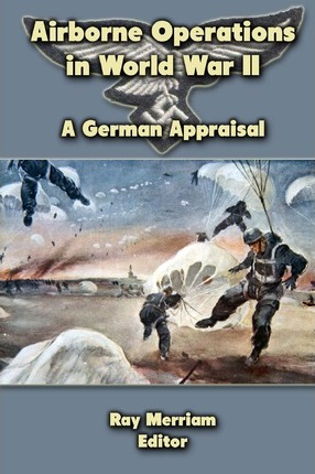 Airborne Operations in World War II : A German Appraisal – Ray Merriam