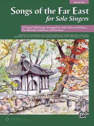 Songs of the Far East for Solo Singers  10 Asian Folk Songs Arranged for Solo Voice and Piano for Recitals, Concerts, and Contests (Medium Low Voice)