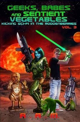 Geeks, Babes and Sentient Vegetables Volume 3 Kicking Sci-Fi in the Roddenberries