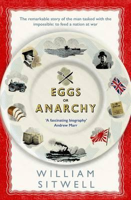 Eggs or Anarchy: The remarkable story of the man tasked with the impossible: to feed a nation at war