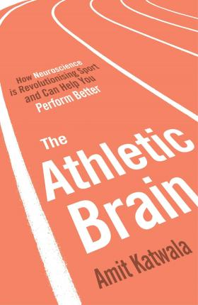 The Athletic Brain : How Neuroscience is Revolutionising Sport and Can Help You Perform Better
