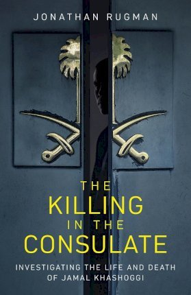The Killing in the Consulate : Investigating the Life and Death of Jamal Khashoggi