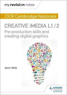My Revision Notes: OCR Nationals in Creative iMedia L 1 / 2: Pre-production skills and Creating digital graphics