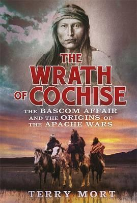 The Wrath of Cochise : The Bascom Affair and the Origins of the Apache Wars