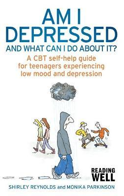Am I Depressed And What Can I Do About It? : A CBT self-help guide for teenagers experiencing low mood and depression