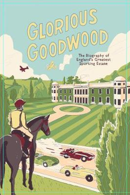 Glorious Goodwood : A Biography of England's Greatest Sporting Estate
