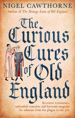 The Curious Cures Of Old England - Nigel Cawthorne