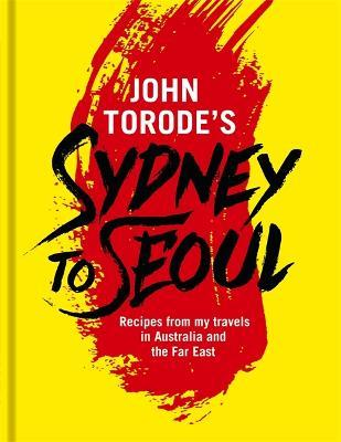 John Torode's Sydney to Seoul : Recipes from my travels in Australia and the Far East