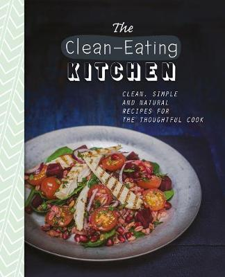 The clean eating kitchen love food editors 9781472358028 the clean eating kitchen clean simple and natural recipes for the thoughtful cook forumfinder Choice Image