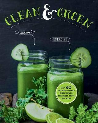 Clean & Green  Over 60 Nutrient-Packed Green Juices, Smoothies, Shots and Soups